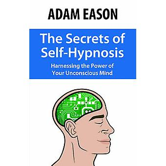 The Secrets of SelfHypnosis Harnessing the Power of Your Unconscious Mind by Eason & Adam
