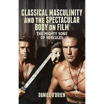 Classical Masculinity and the Spectacular Body on Film by OBrien & Daniel