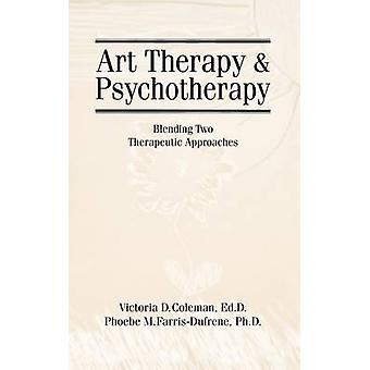 Art Therapy and Psychotherapy Blending Two Therapeutic Approaches by Coleman & Victoria D.