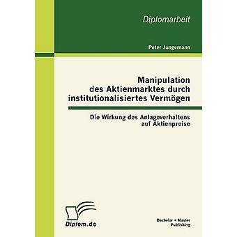 Manipulation des Aktienmarktes durch institutionalisiertes Vermgen Die Wirkung des Anlageverhaltens auf Aktienpreise by Jungemann & Peter