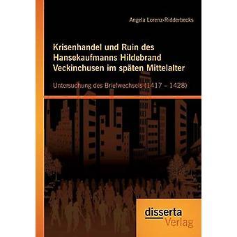 Krisenhandel und Ruin des Hansekaufmanns Hildebrand Veckinchusen im spten Mittelalter Untersuchung des Briefwechsels 1417  1428 by LorenzRidderbecks & Angela