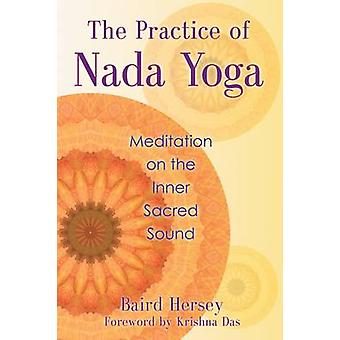 Practice of Nada Yoga  Meditation on the Inner Sacred Sound by Baird Hersey & Foreword by Sri Krishna Das