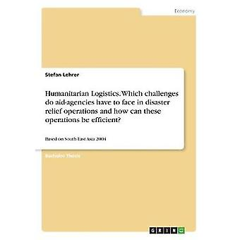 Humanitarian Logistics. Which challenges do aidagencies have to face in disaster relief operations and how can these operations be efficientBased on SouthEast Asia 2004 by Lehrer & Stefan