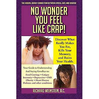 No Wonder You Feel Like Crap The hidden deadly connection between stress diet and disease by Weinstein & Richard A