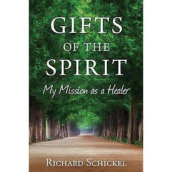 Gifts of the Spirit My Mission as a Healer by Schickel & Richard M