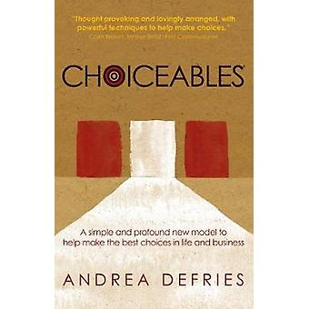 Choiceables A simple and profound new model to help make the best choices in life and business by Defries & Andrea