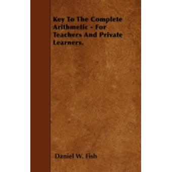 Key To The Complete Arithmetic  For Teachers And Private Learners. by Fish & Daniel W.
