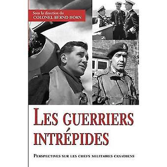 Les guerriers intrpides Perspectives sur les chefs militaires canadiens by Horn & Bernd
