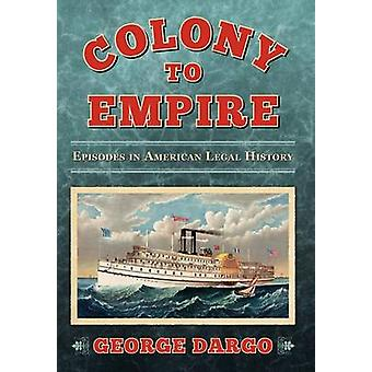 Colony to Empire Episodes in American Legal History by Dargo & George