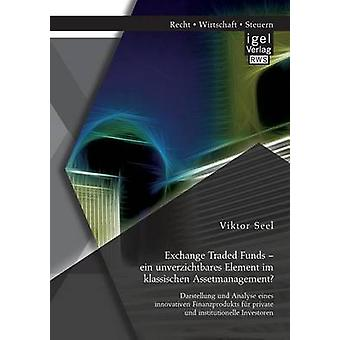 Exchange Traded Funds  ein unverzichtbares Element im klassischen Assetmanagement Darstellung und Analyse eines innovativen Finanzprodukts fr private und institutionelle Investoren by Seel & Viktor