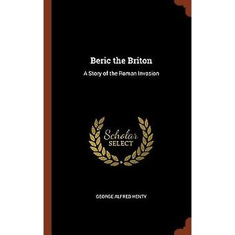 Beric the Briton A Story of the Roman Invasion by Henty & George Alfred