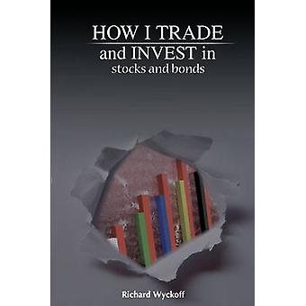 How I Trade and Invest in Stocks and Bonds by Wyckoff & Richard D.