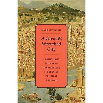 A Great and Wretched City - Promise and Failure in Machiavelli's Flore