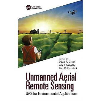 Unmanned Aerial Remote Sensing by Edited by David R Green & Edited by Billy J Gregory & Edited by Alexander Karachok
