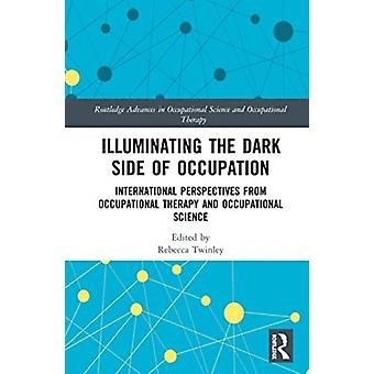 Illuminating The Dark Side of Occupation by Edited by Rebecca Twinley