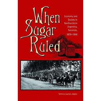 When Sugar Ruled  Economy and Society in Northwestern Argentina Tucuman 18761916 by Patricia Juarez Dappe