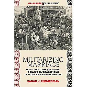 Militarizing Marriage West African Soldiers Conjugal Traditions in Modern French Empire War and Militarism in African History