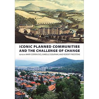 Iconic Planned Communities and the Challenge of Change by Edited by Mary Corbin Sies & Edited by Isabelle Gournay & Edited by Robert Freestone
