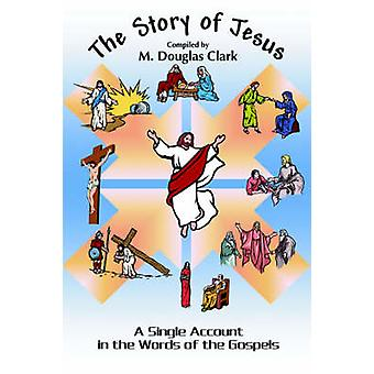 The Story of Jesus A Single Account in the Words of the Gospels by Clark & M. Douglas