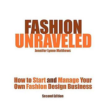 Fashion Unraveled  Second Edition How to Start and Manage Your Own Fashion or Craft Design Business by Matthews & Jennifer Lynne