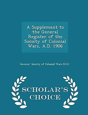 A Supplement to the General Register of the Society of Colonial Wars A.D. 1906  Scholars Choice Edition by Society of Colonial Wars U.S. & General