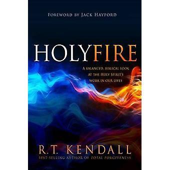 Holy Fire - A Balanced - Biblical Look at the Holy Spirit's Work in Ou