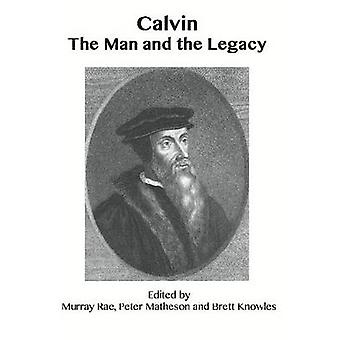 Calvin - The Man and the Legacy by Murray Rae - Peter Matheson - Brett