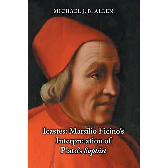 Icastes Marsilio Ficinos Interpretation of Platos Sophist by Allen & Michael J. B.