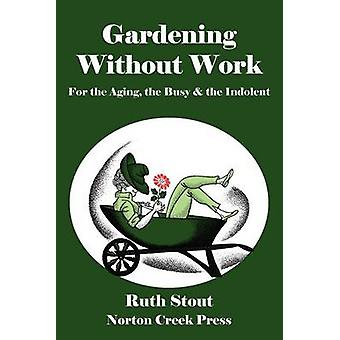 Gardening Without Work For the Aging the Busy  the Indolent by Stout & Ruth
