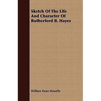 Sketch Of The Life And Character Of Rutherford B. Hayes by Howells & William Dean