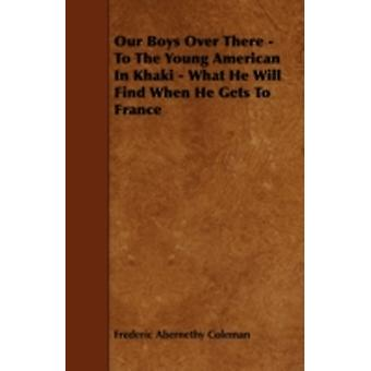 Our Boys Over There  To The Young American In Khaki  What He Will Find When He Gets To France by Coleman & Frederic Abernethy