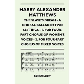 Harry Alexander Matthews  The Slaves Dream  A Choral Ballad in Two Settings  1. for FourPart Chorus of Womens Voices  2. for FourPart Chorus O by Longfellow