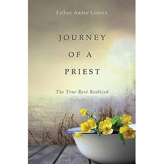Journey of a Priest The True Rest Realized by Leroux & Father Andre