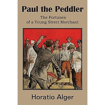 Paul the Peddler the Fortunes of a Young Street Merchant by Alger & Horatio & Jr.