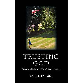 Trusting God Christian Faith in a World of Uncertainty by Palmer & Earl F.