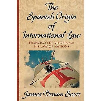 The Spanish Origin of International Law by Scott & James Brown