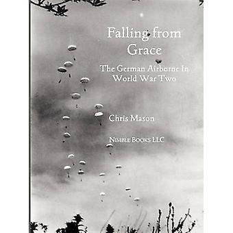Falling from Grace The German Airborne Fallschirmjager in World War II by Mason & Chris