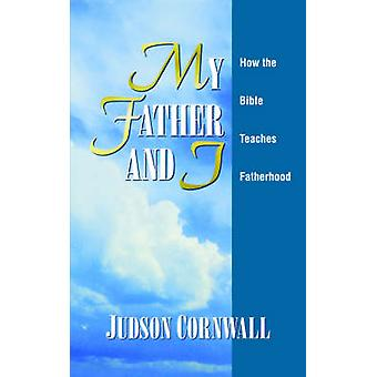 My Father and I How the Bible Teaches Fatherhood by Cornwall & Judson