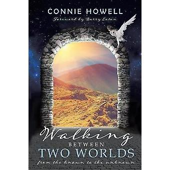 Walking Between Two Worlds From the known to the unknown by Howell & Connie