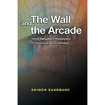 The Wall and the Arcade - Walter Benjamins Metaphysics of Translation