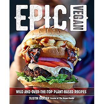 Epic Vegan - Wild and Over-the-Top Plant-Based Recipes by Dustin Harde