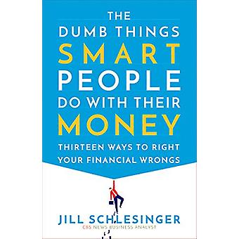 The Dumb Things Smart People Do with Their Money - Thirteen Ways to Ri