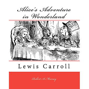 Alices Adventure in Wonderland  Lewis Carroll by Robert A Murray