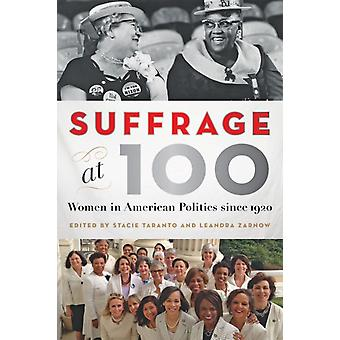 Suffrage at 100  Women in American Politics since 1920 by Edited by Stacie Taranto & Edited by Leandra Zarnow