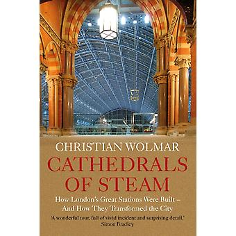 Cathedrals of Steam  How Londons Great Stations Were Built  And How They Transformed the City by Christian Wolmar