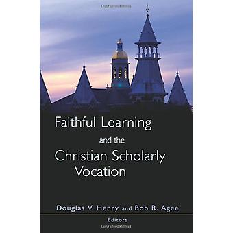Faithful Learning and the Christian Scholarly Vocation by Douglas V.