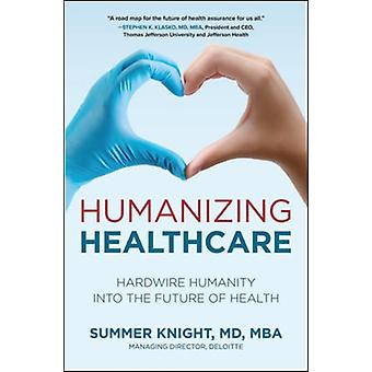 Humanizing Healthcare Hardwire Humanity into the Future of Health by Summer Knight