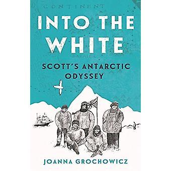 Into the White - Scott's Antarctic Odyssey by Joanna Grochowicz - 9781
