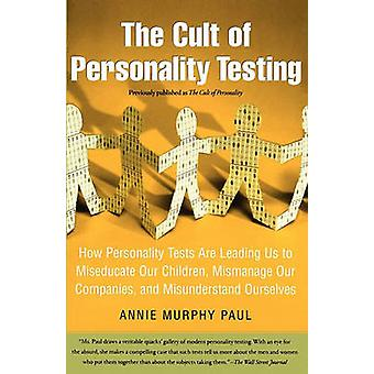 The Cult of Personality Testing How Personality Tests Are Leading Us to Miseducate Our Children Mismanage Our Companies and Misunderstand Ourselves by Paul & Annie Murphy