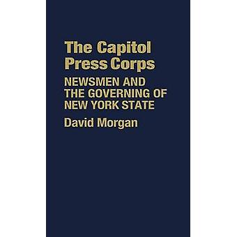 The Capitol Press Corps Newsmen and the Governing of New York State by Morgan & David